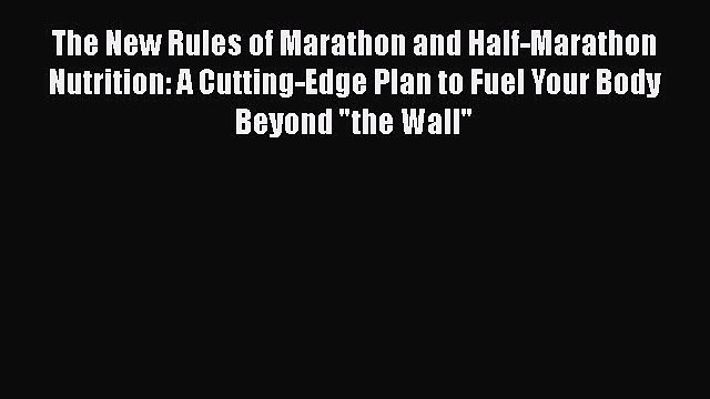 The New Rules of Marathon and Half-Marathon Nutrition: A Cutting-Edge Plan to Fuel Your Body
