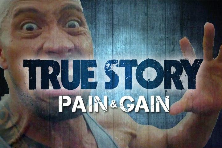 True Story - Pain & Gain