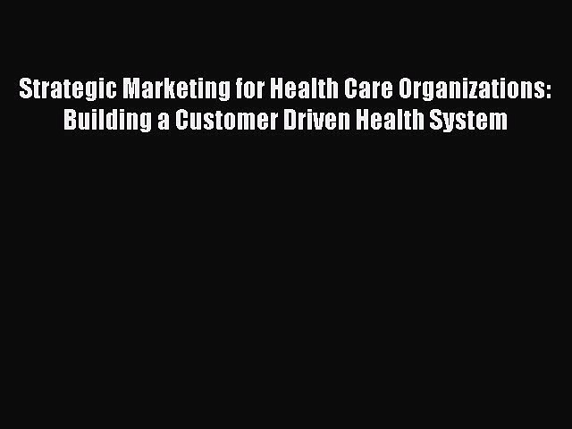 Strategic Marketing for Health Care Organizations: Building a Customer Driven Health System