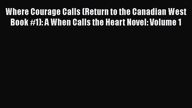 Where Courage Calls (Return to the Canadian West Book #1): A When Calls the Heart Novel: Volume