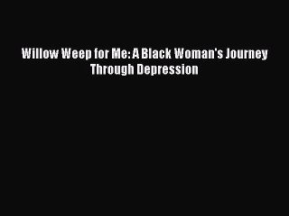 (PDF Download) Willow Weep for Me: A Black Woman's Journey Through Depression Download