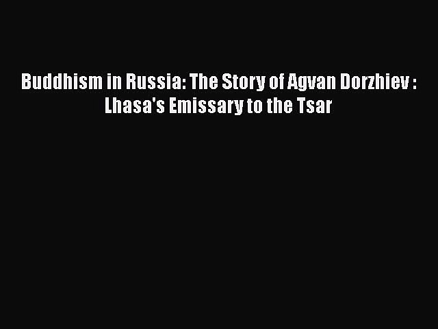 (PDF Download) Buddhism in Russia: The Story of Agvan Dorzhiev : Lhasa's Emissary to the Tsar