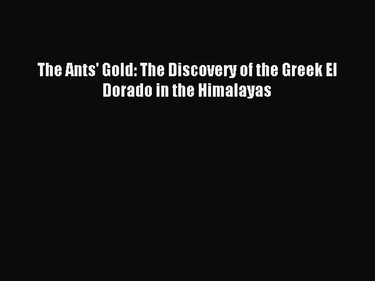 (PDF Download) The Ants' Gold: The Discovery of the Greek El Dorado in the Himalayas Download