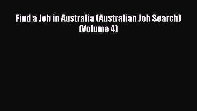 PDF Download Find a Job in Australia (Australian Job Search) (Volume 4) Read Online