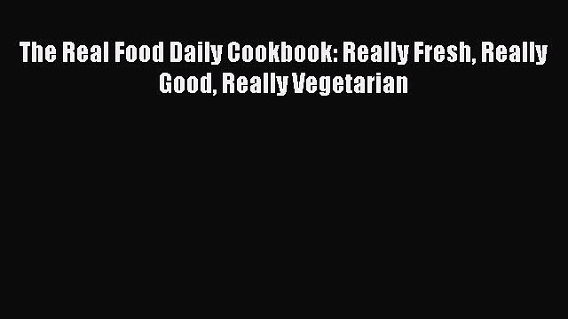 [PDF Download] The Real Food Daily Cookbook: Really Fresh Really Good Really Vegetarian Read