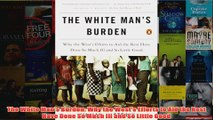 Download PDF  The White Mans Burden Why the Wests Efforts to Aid the Rest Have Done So Much Ill and FULL FREE