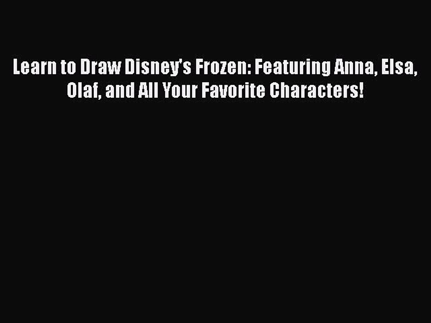 and all your favorite characters! Learn to Draw Disneys Frozen: Featuring Anna Olaf Elsa
