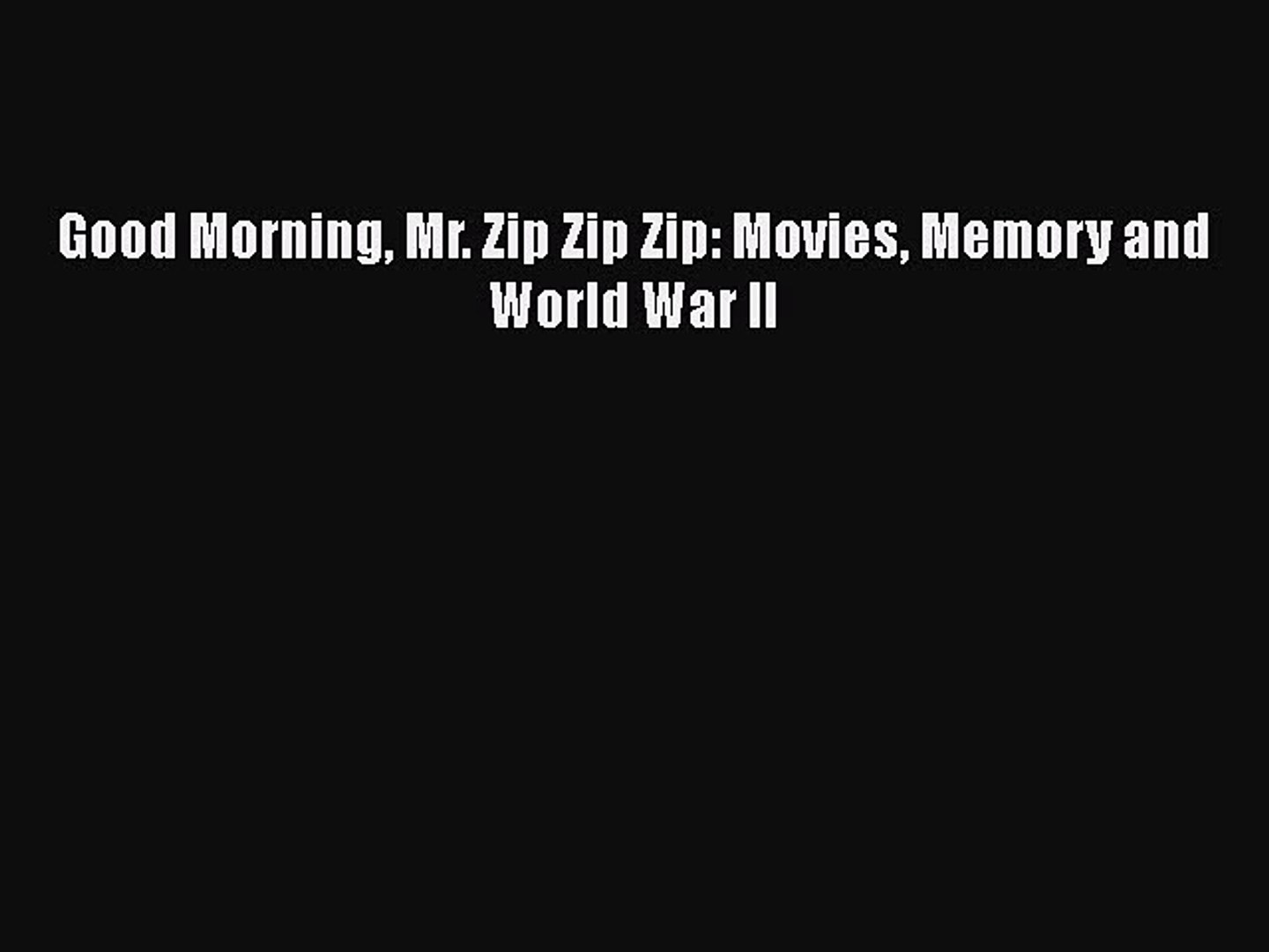 [PDF Download] Good Morning Mr. Zip Zip Zip: Movies Memory and World War II [Download] Full