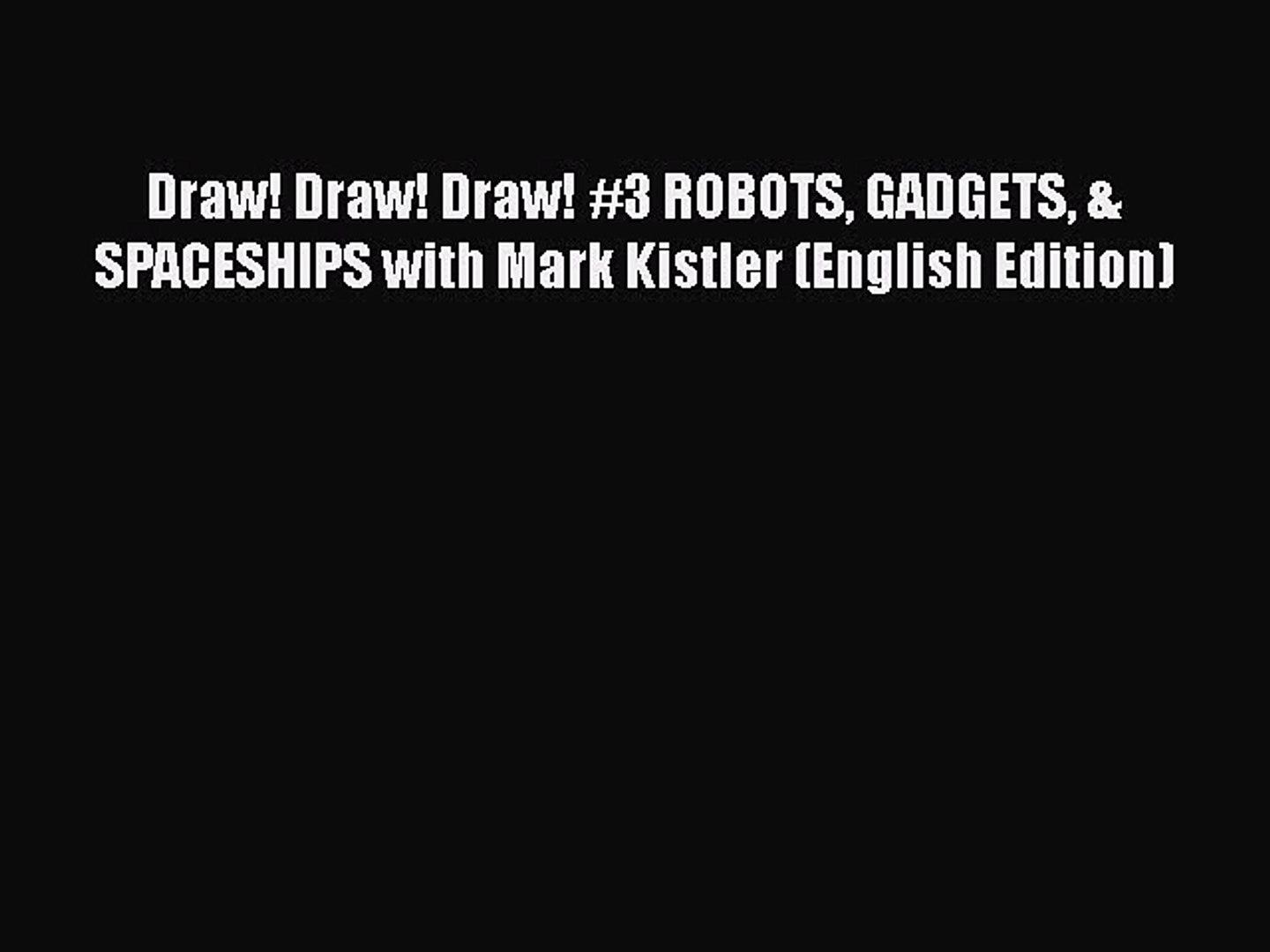 [PDF Télécharger] Draw! Draw! Draw! #3 ROBOTS GADGETS & SPACESHIPS with Mark Kistler (English