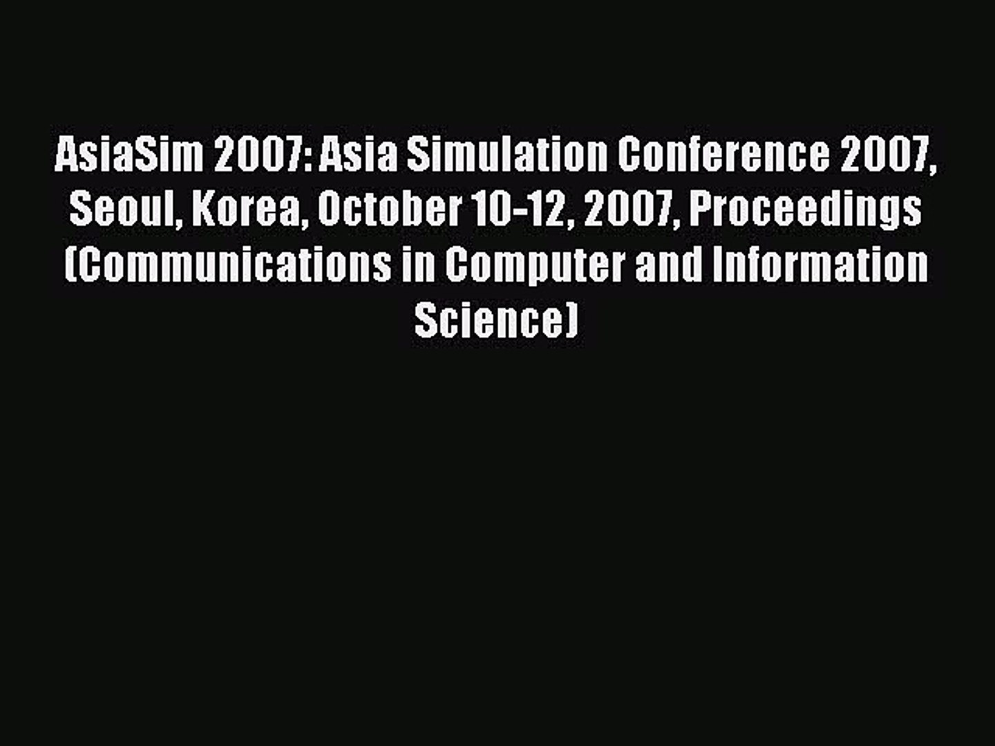(PDF Download) AsiaSim 2007: Asia Simulation Conference 2007 Seoul Korea October 10-12 2007