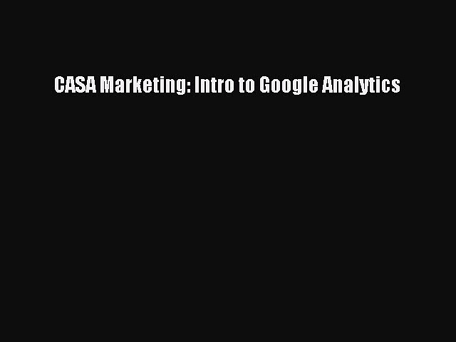 [PDF Download] CASA Marketing: Intro to Google Analytics [PDF] Full Ebook