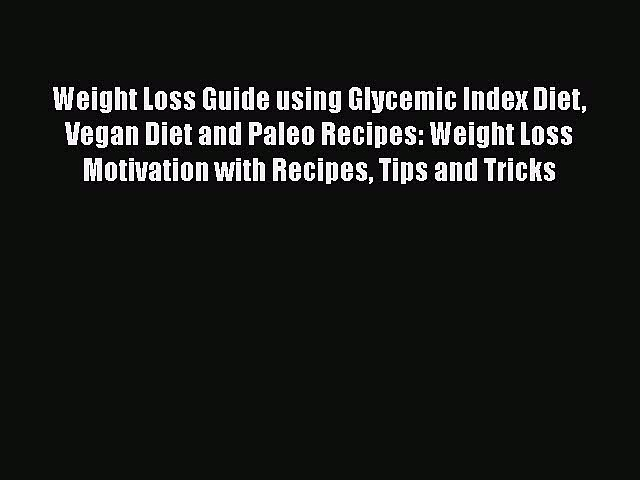 Read Weight Loss Guide using Glycemic Index Diet Vegan Diet and Paleo Recipes: Weight Loss
