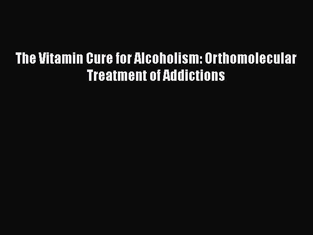 Download The Vitamin Cure for Alcoholism: Orthomolecular Treatment of Addictions  Read Online