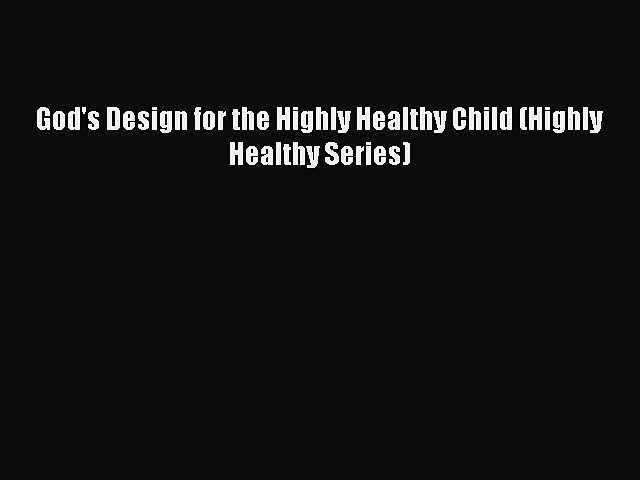 Read God's Design for the Highly Healthy Child (Highly Healthy Series) Ebook Free