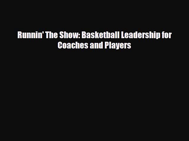 [PDF Download] Runnin' The Show: Basketball Leadership for Coaches and Players [Download] Full