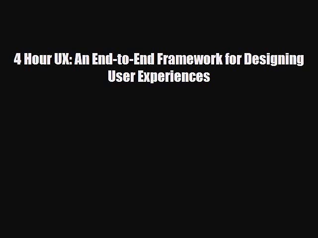 [PDF Download] 4 Hour UX: An End-to-End Framework for Designing User Experiences [Read] Full