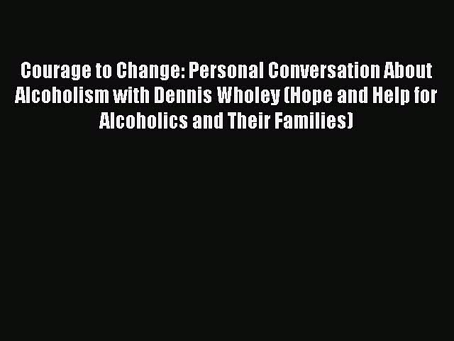 (PDF Download) Courage to Change: Personal Conversation About Alcoholism with Dennis Wholey
