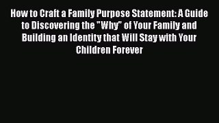 [PDF Download] How to Craft a Family Purpose Statement: A Guide to Discovering the Why of Your