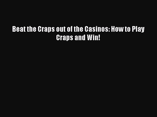 [PDF Download] Beat the Craps out of the Casinos: How to Play Craps and Win! [PDF] Online