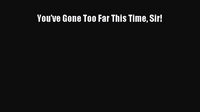 Download You've Gone Too Far This Time Sir!  Read Online