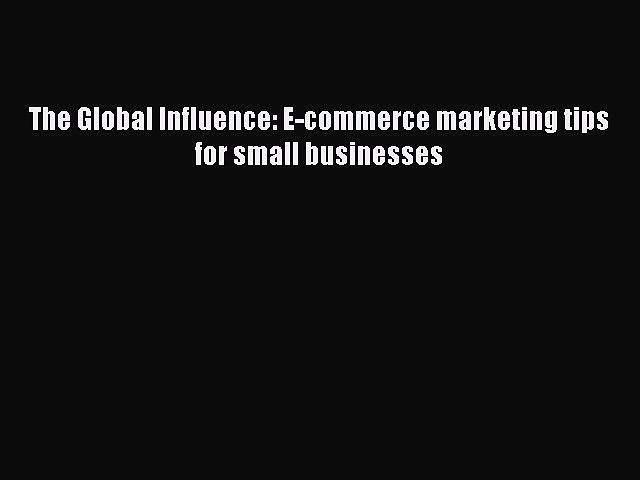PDF The Global Influence: E-commerce marketing tips for small businesses Ebook