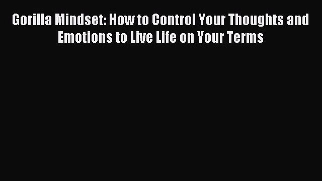 Read Gorilla Mindset: How to Control Your Thoughts and Emotions to Live Life on Your Terms