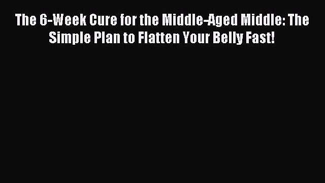Read The 6-Week Cure for the Middle-Aged Middle: The Simple Plan to Flatten Your Belly Fast!