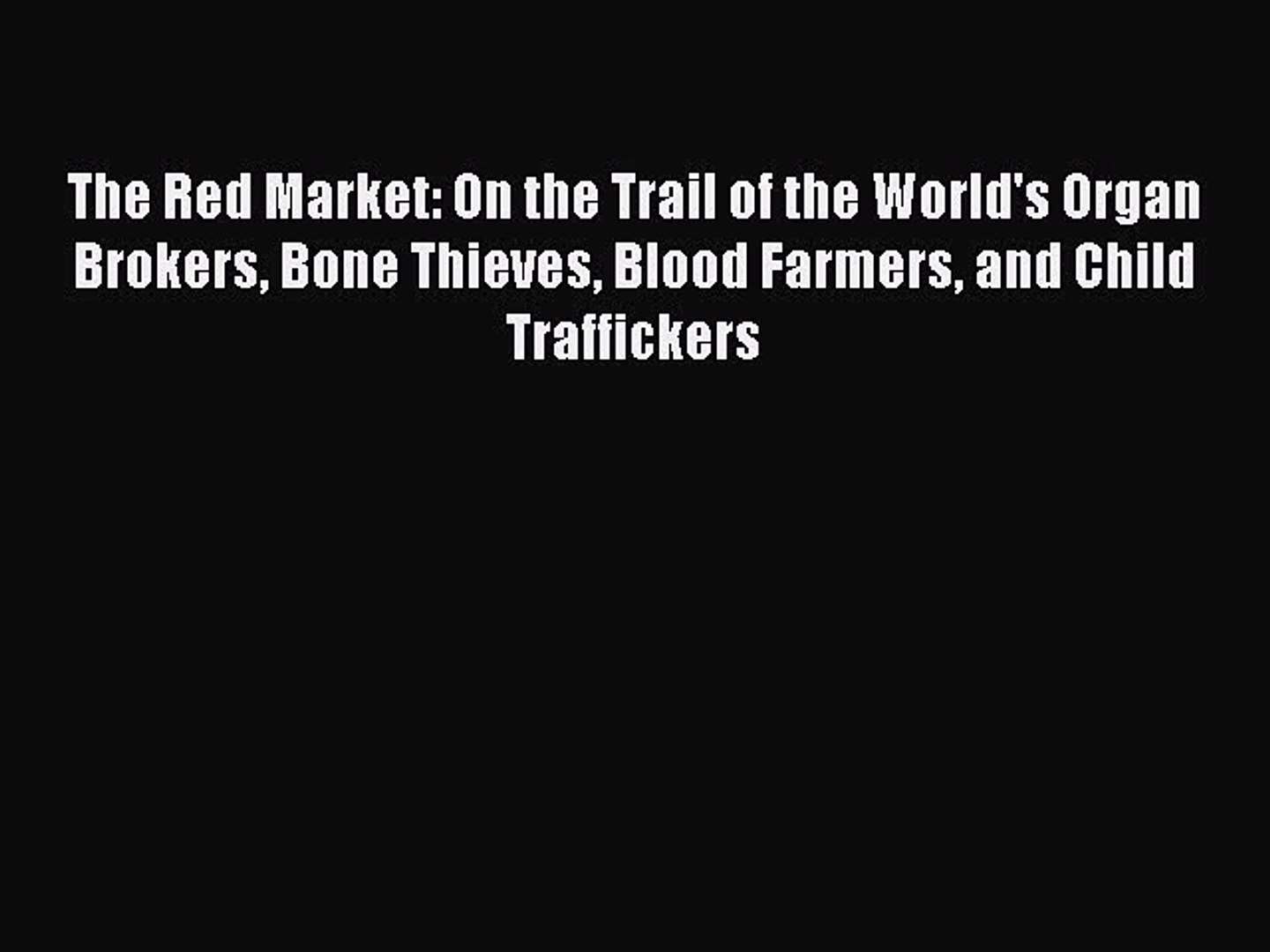 Read The Red Market: On the Trail of the World's Organ Brokers Bone Thieves Blood Farmers and