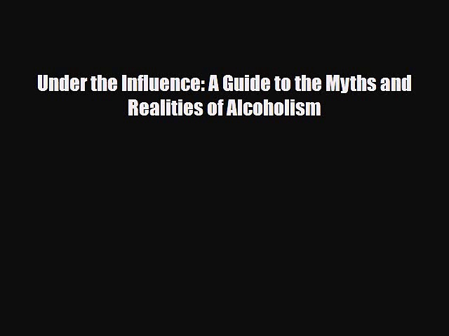 [PDF] Under the Influence: A Guide to the Myths and Realities of Alcoholism [Read] Full Ebook