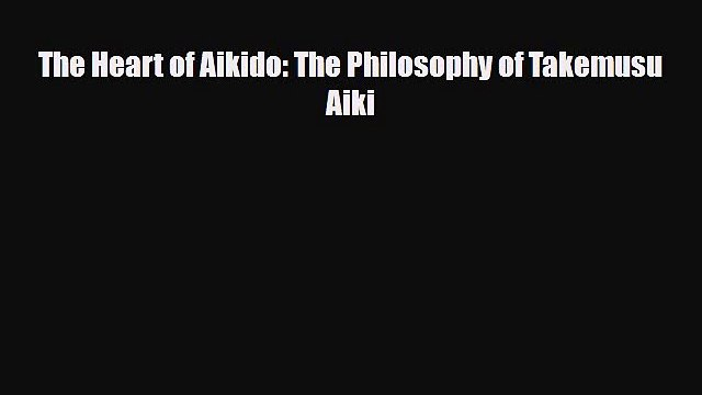 [PDF Download] The Heart of Aikido: The Philosophy of Takemusu Aiki [Read] Full Ebook