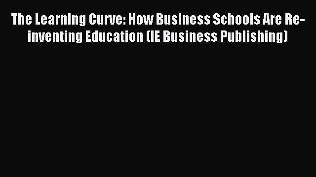 [PDF] The Learning Curve: How Business Schools Are Re-inventing Education (IE Business Publishing)