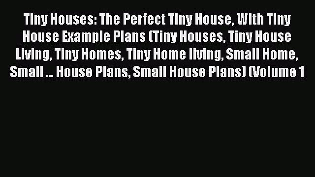 Read Tiny Houses: The Perfect Tiny House With Tiny House Example Plans (Tiny Houses Tiny House