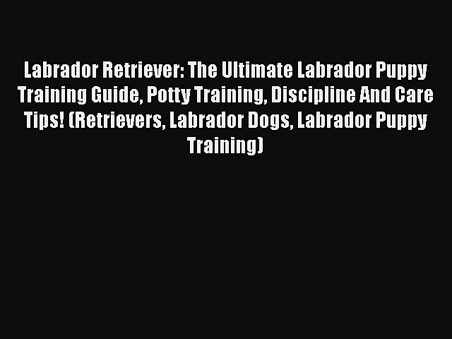 Read Labrador Retriever: The Ultimate Labrador Puppy Training Guide Potty Training Discipline