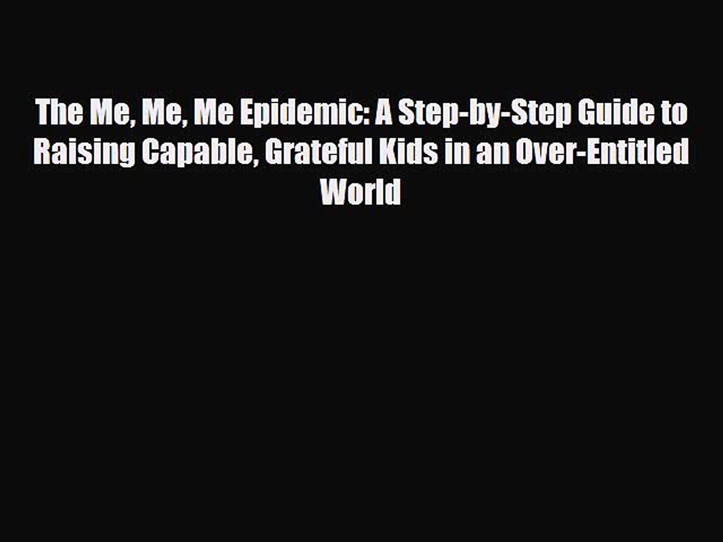 [PDF] The Me Me Me Epidemic: A Step-by-Step Guide to Raising Capable Grateful Kids in an Over-Entitl