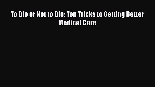 [PDF] To Die or Not to Die: Ten Tricks to Getting Better Medical Care [Download] Online