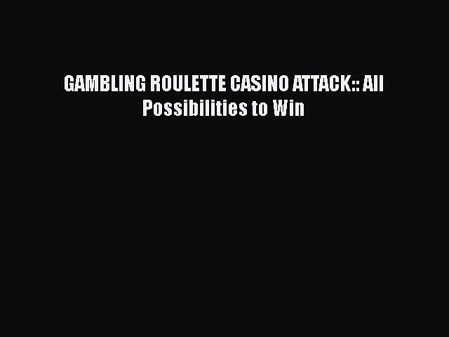 PDF GAMBLING ROULETTE CASINO ATTACK:: All Possibilities to Win Ebook