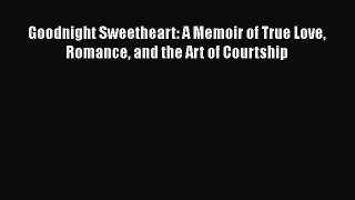 Download Goodnight Sweetheart: A Memoir of True Love Romance and the Art of Courtship Free