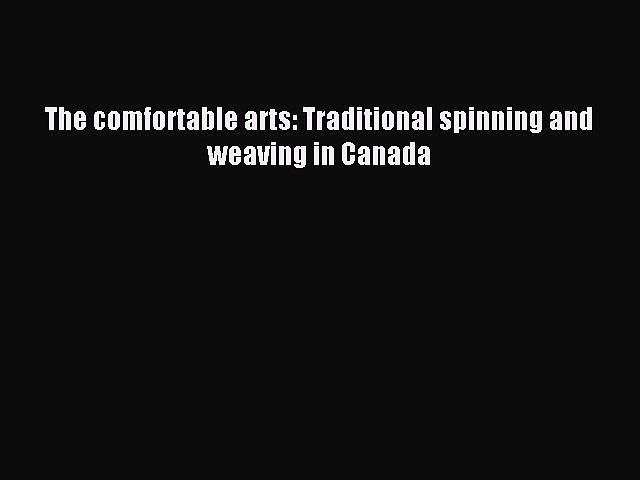 Read The comfortable arts: Traditional spinning and weaving in Canada Ebook Free