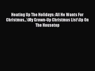 Download Heating Up The Holidays: All He Wants For Christmas...\My Grown-Up Christmas List\Up