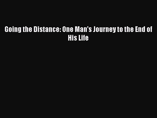 Download Going the Distance: One Man's Journey to the End of His Life  EBook