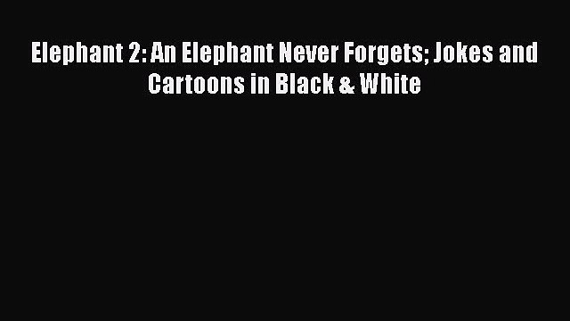 [PDF] Elephant 2: An Elephant Never Forgets Jokes and Cartoons in Black & White Download Online