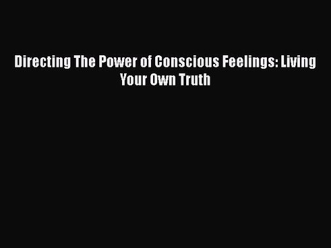 PDF Directing The Power of Conscious Feelings: Living Your Own Truth  EBook