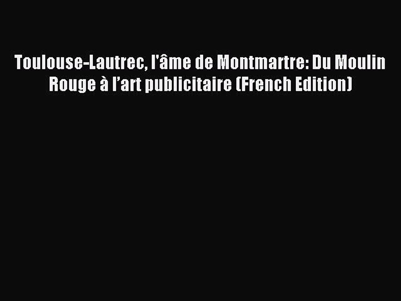 Art De L Ame Toulouse read toulouse-lautrec l'âme de montmartre: du moulin rouge à l'art  publicitaire (french edition)
