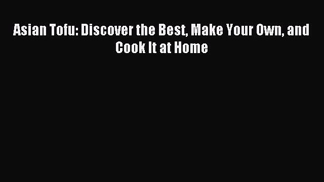 Download Asian Tofu: Discover the Best Make Your Own and Cook It at Home Ebook Online