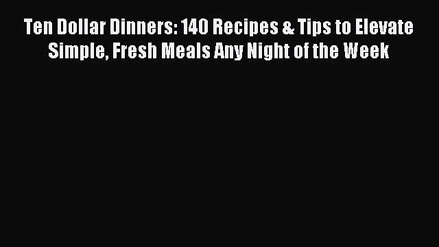 Read Ten Dollar Dinners: 140 Recipes & Tips to Elevate Simple Fresh Meals Any Night of the