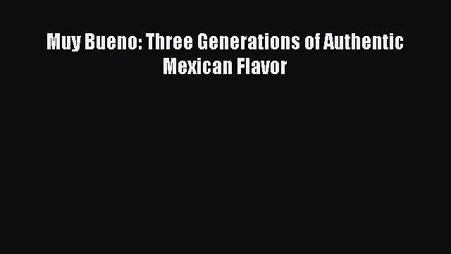 Read Muy Bueno: Three Generations of Authentic Mexican Flavor PDF Online