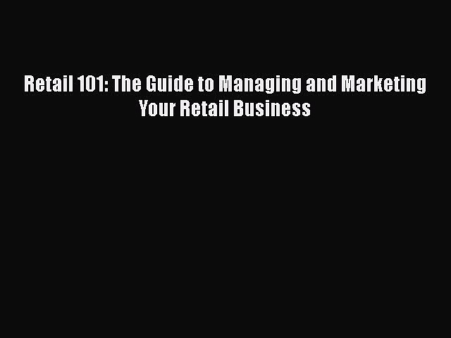 PDF Retail 101: The Guide to Managing and Marketing Your Retail Business PDF Book Free