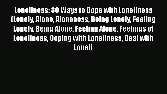 Read Loneliness: 30 Ways to Cope with Loneliness (Lonely Alone Aloneness Being Lonely Feeling