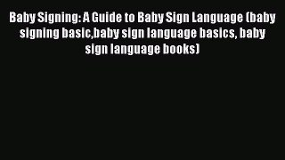 Read Baby Signing: A Guide to Baby Sign Language (baby signing basicbaby sign language basics