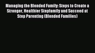 Download Managing the Blended Family: Steps to Create a Stronger Healthier Stepfamily and Succeed